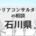 石川のキャリアコンサルタントの相談