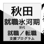 秋田の就職氷河期世代支援プログラム/就職・転職・生活支援