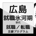 広島の就職氷河期世代支援プログラム/就職・転職・生活支援